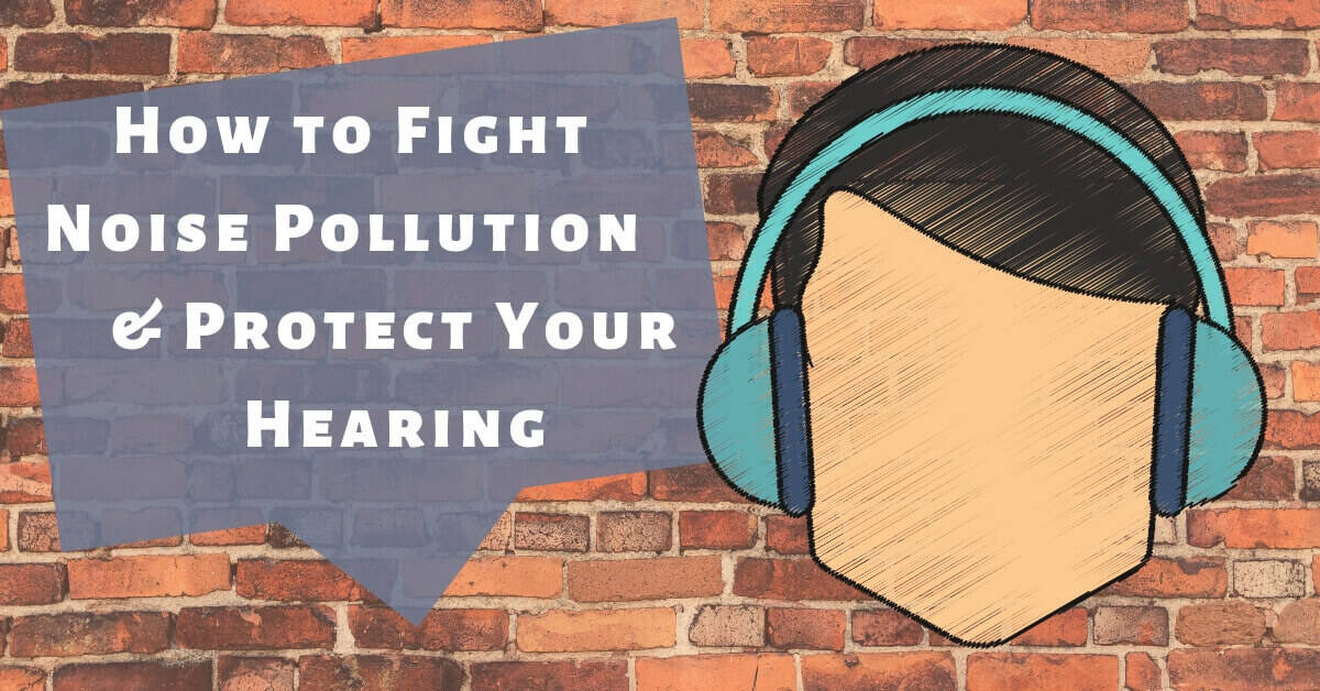 How to Fight Noise Pollution & Protect Your Hearing