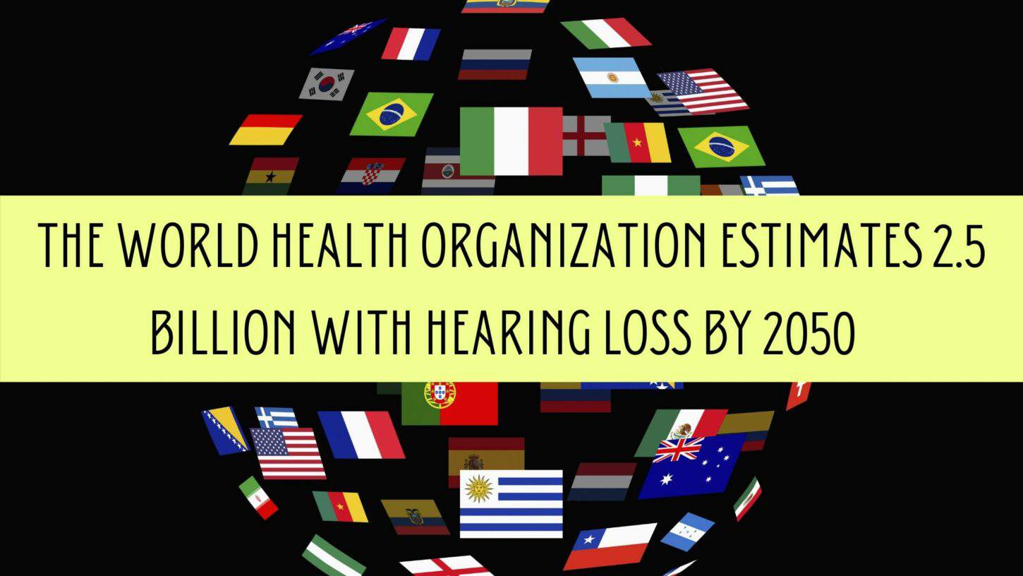 The World Health Organization Estimates 2.5 Billion with Hearing Loss by 2050