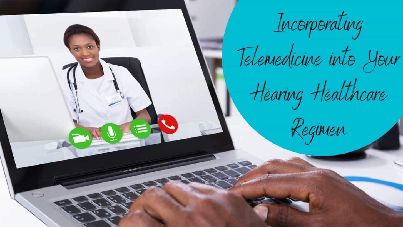 Incorporating Telemedicine into Your Hearing Healthcare Regimen